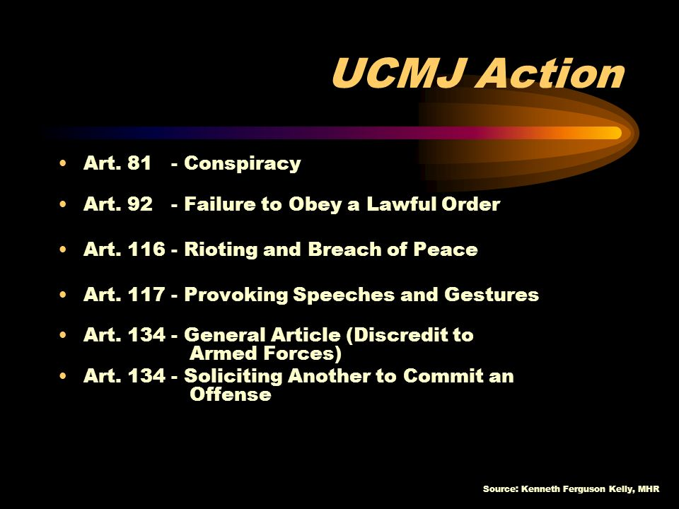 Source: Kenneth Ferguson Kelly, MHR UCMJ Action Art. 81 - Conspiracy Art. 92 - Failure to Obey a Lawful Order Art. 116 - Rioting and Breach of Peace A