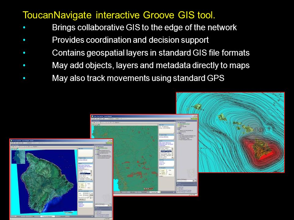 ToucanNavigate interactive Groove GIS tool. Brings collaborative GIS to the edge of the network Provides coordination and decision support Contains ge