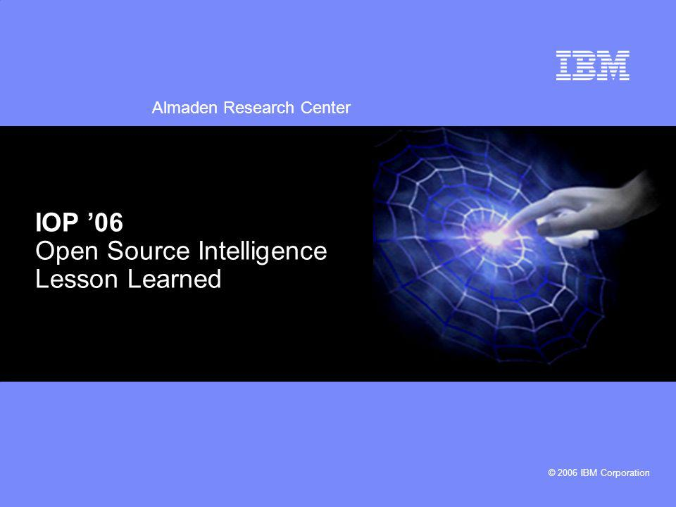 Almaden Research Center © 2006 IBM Corporation IOP 06 Open Source Intelligence Lesson Learned