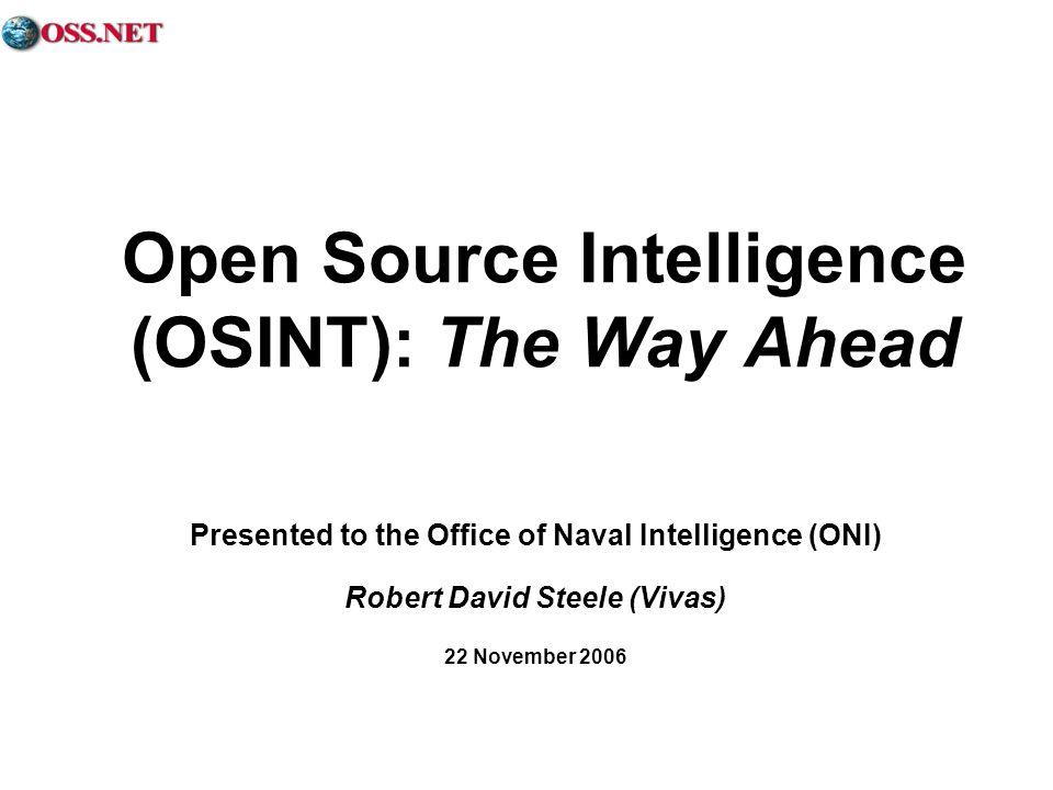 Open Source Intelligence (OSINT): The Way Ahead Presented to the Office of Naval Intelligence (ONI) Robert David Steele (Vivas) 22 November 2006