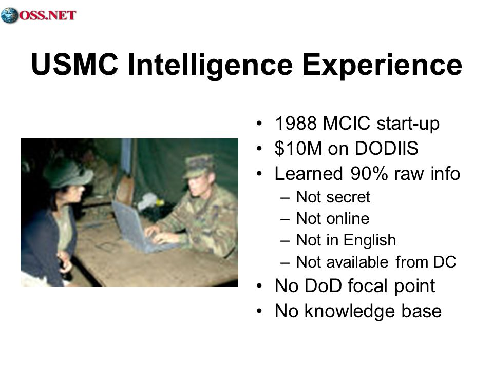 USMC Intelligence Experience 1988 MCIC start-up $10M on DODIIS Learned 90% raw info –Not secret –Not online –Not in English –Not available from DC No