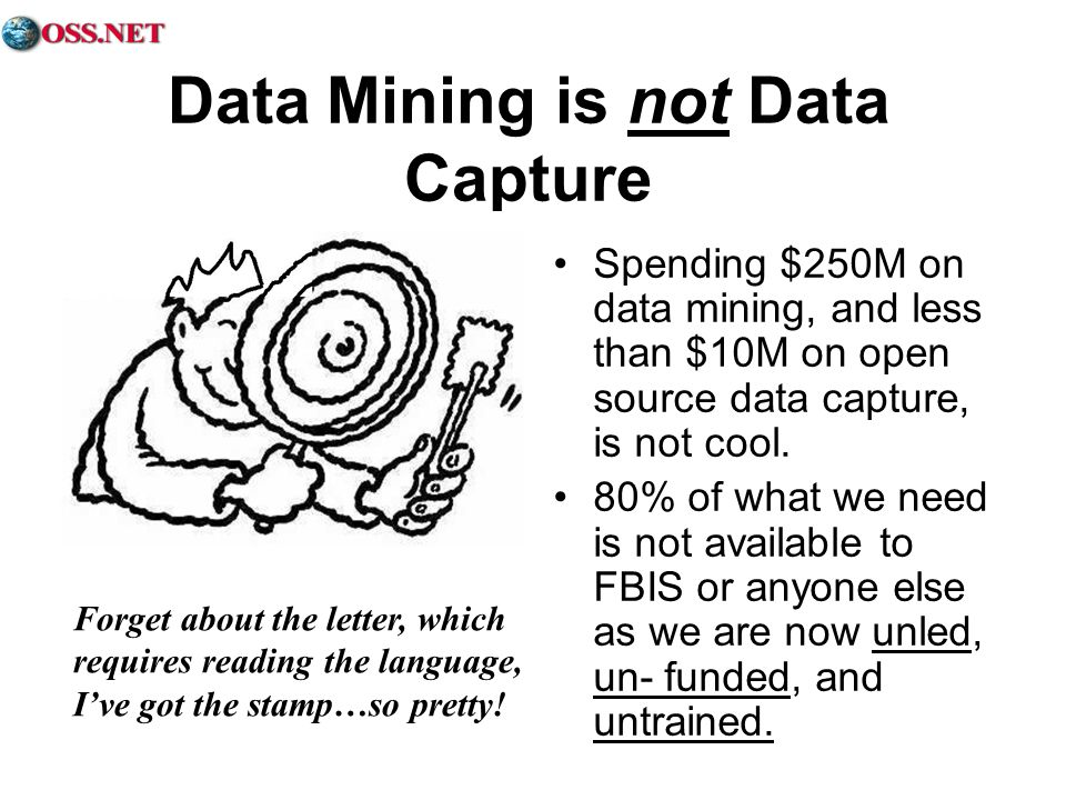 Data Mining is not Data Capture Spending $250M on data mining, and less than $10M on open source data capture, is not cool. 80% of what we need is not