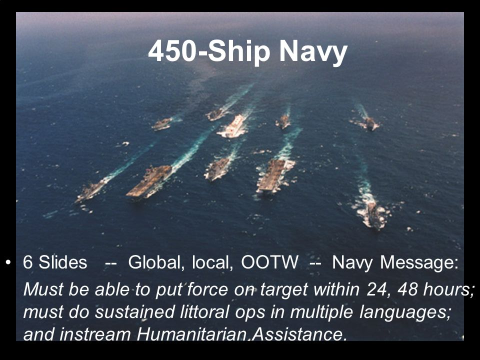 6 Slides -- Global, local, OOTW -- Navy Message: Must be able to put force on target within 24, 48 hours; must do sustained littoral ops in multiple l