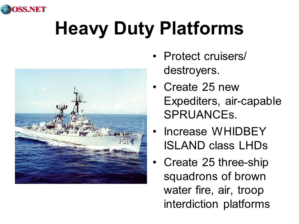 Heavy Duty Platforms Protect cruisers/ destroyers. Create 25 new Expediters, air-capable SPRUANCEs. Increase WHIDBEY ISLAND class LHDs Create 25 three