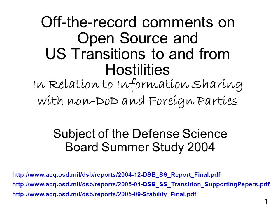 1 Off-the-record comments on Open Source and US Transitions to and from Hostilities In Relation to Information Sharing with non-DoD and Foreign Parties Subject of the Defense Science Board Summer Study