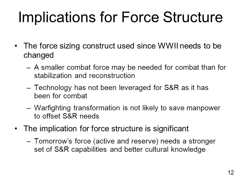 12 Implications for Force Structure The force sizing construct used since WWII needs to be changed –A smaller combat force may be needed for combat than for stabilization and reconstruction –Technology has not been leveraged for S&R as it has been for combat –Warfighting transformation is not likely to save manpower to offset S&R needs The implication for force structure is significant –Tomorrows force (active and reserve) needs a stronger set of S&R capabilities and better cultural knowledge