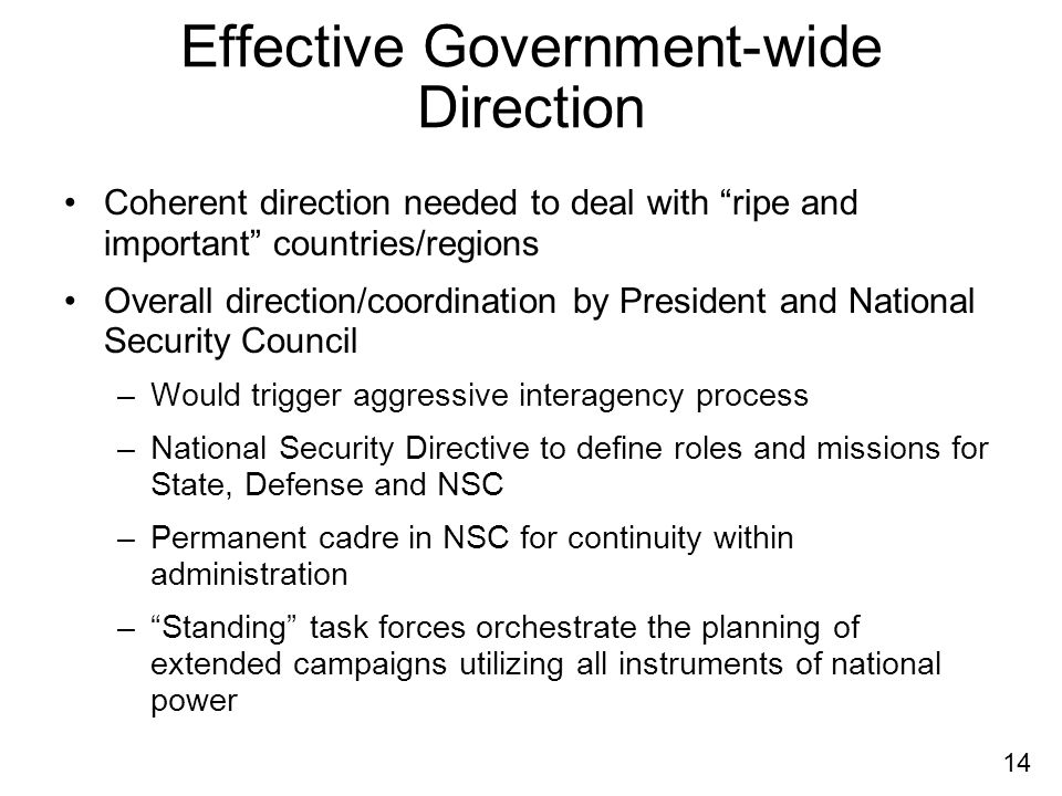 14 Effective Government-wide Direction Coherent direction needed to deal with ripe and important countries/regions Overall direction/coordination by President and National Security Council –Would trigger aggressive interagency process –National Security Directive to define roles and missions for State, Defense and NSC –Permanent cadre in NSC for continuity within administration –Standing task forces orchestrate the planning of extended campaigns utilizing all instruments of national power