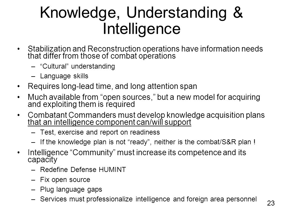 23 Knowledge, Understanding & Intelligence Stabilization and Reconstruction operations have information needs that differ from those of combat operations –Cultural understanding –Language skills Requires long-lead time, and long attention span Much available from open sources, but a new model for acquiring and exploiting them is required Combatant Commanders must develop knowledge acquisition plans that an intelligence component can/will support –Test, exercise and report on readiness –If the knowledge plan is not ready, neither is the combat/S&R plan .