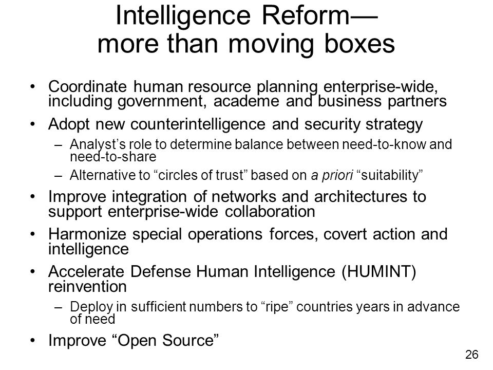 26 Intelligence Reform more than moving boxes Coordinate human resource planning enterprise-wide, including government, academe and business partners Adopt new counterintelligence and security strategy –Analysts role to determine balance between need-to-know and need-to-share –Alternative to circles of trust based on a priori suitability Improve integration of networks and architectures to support enterprise-wide collaboration Harmonize special operations forces, covert action and intelligence Accelerate Defense Human Intelligence (HUMINT) reinvention –Deploy in sufficient numbers to ripe countries years in advance of need Improve Open Source
