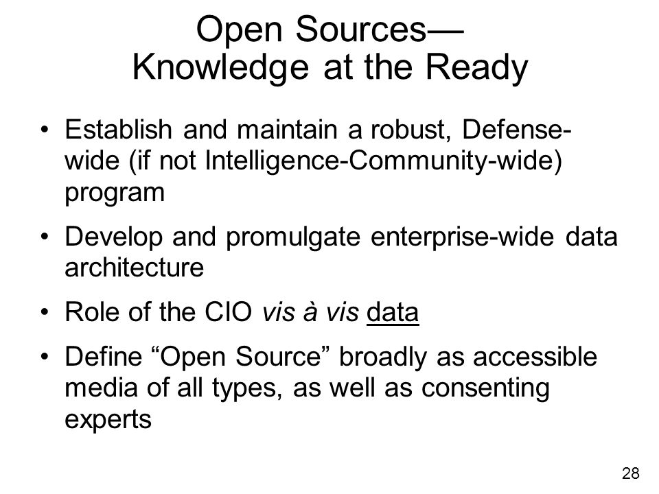 28 Open Sources Knowledge at the Ready Establish and maintain a robust, Defense- wide (if not Intelligence-Community-wide) program Develop and promulgate enterprise-wide data architecture Role of the CIO vis à vis data Define Open Source broadly as accessible media of all types, as well as consenting experts