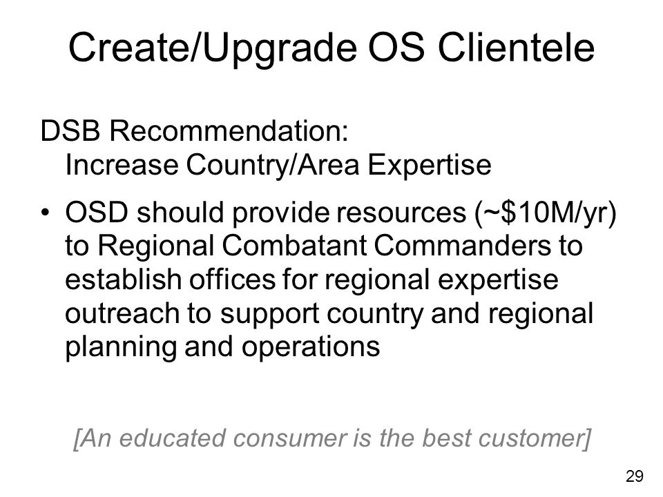 29 Create/Upgrade OS Clientele DSB Recommendation: Increase Country/Area Expertise OSD should provide resources (~$10M/yr) to Regional Combatant Commanders to establish offices for regional expertise outreach to support country and regional planning and operations [An educated consumer is the best customer]