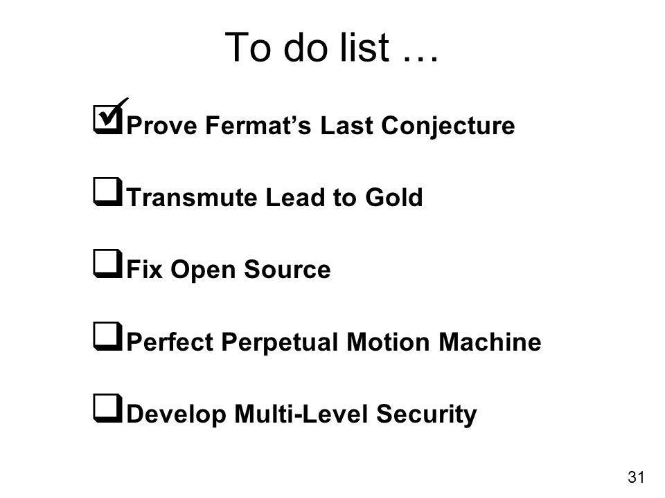 31 To do list … Prove Fermats Last Conjecture Transmute Lead to Gold Fix Open Source Perfect Perpetual Motion Machine Develop Multi-Level Security