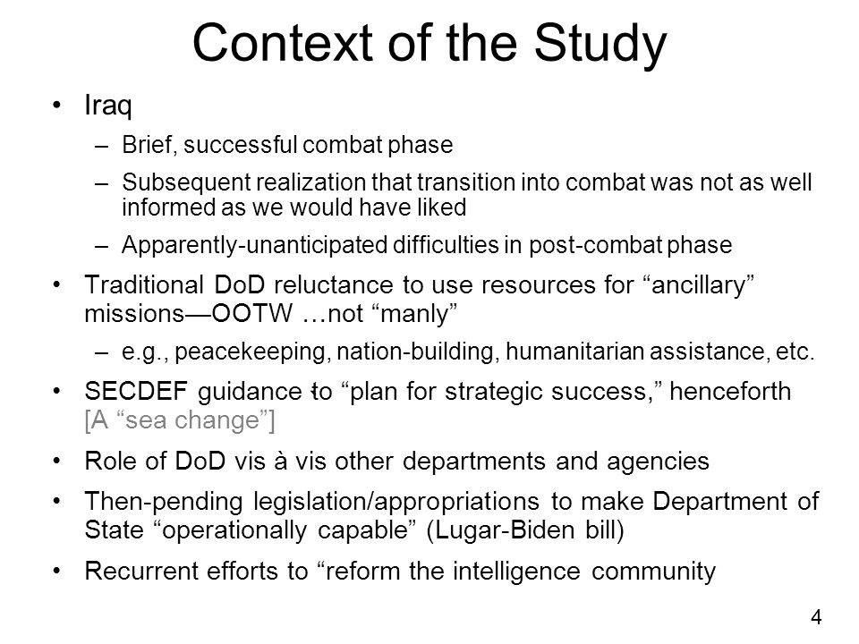 4 Context of the Study Iraq –Brief, successful combat phase –Subsequent realization that transition into combat was not as well informed as we would have liked –Apparently-unanticipated difficulties in post-combat phase Traditional DoD reluctance to use resources for ancillary missionsOOTW …not manly –e.g., peacekeeping, nation-building, humanitarian assistance, etc.