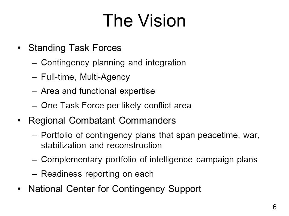 6 The Vision Standing Task Forces –Contingency planning and integration –Full-time, Multi-Agency –Area and functional expertise –One Task Force per likely conflict area Regional Combatant Commanders –Portfolio of contingency plans that span peacetime, war, stabilization and reconstruction –Complementary portfolio of intelligence campaign plans –Readiness reporting on each National Center for Contingency Support