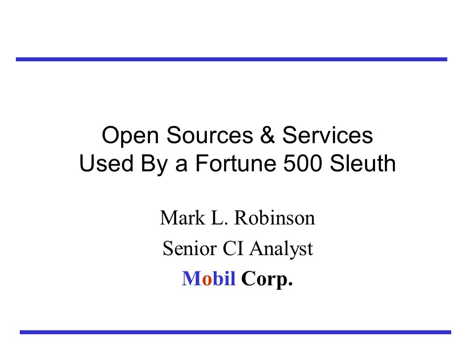 Outline Mobil Business Intelligence at a Glance For-Fee Online Services Internet –Chat Rooms Hard Copy Sources Human Intelligence Third Party Services Conclusions