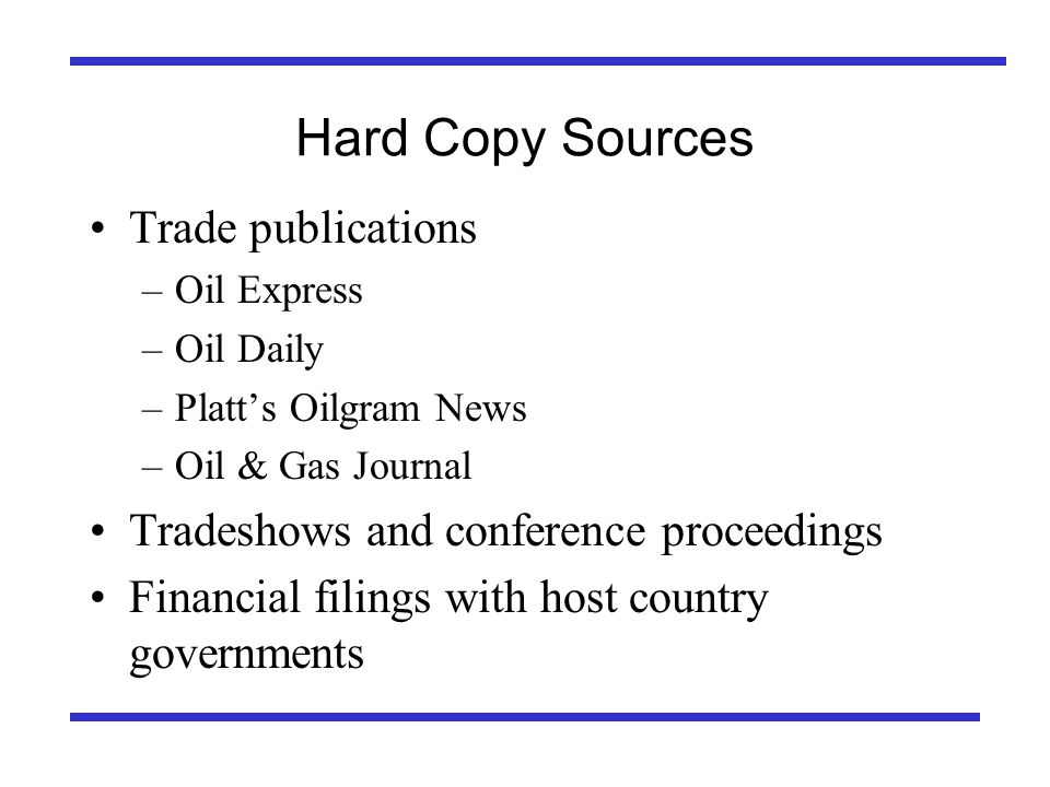 Hard Copy Sources Trade publications –Oil Express –Oil Daily –Platts Oilgram News –Oil & Gas Journal Tradeshows and conference proceedings Financial filings with host country governments