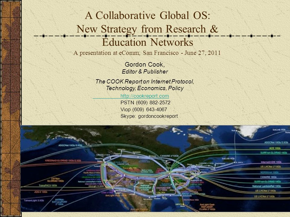 A Collaborative Global OS: New Strategy from Research & Education Networks A presentation at eComm, San Francisco - June 27, 2011 Gordon Cook, Editor & Publisher The COOK Report on Internet Protocol, Technology, Economics, Policy   PSTN (609) Viop (609) Skype: gordoncookreport