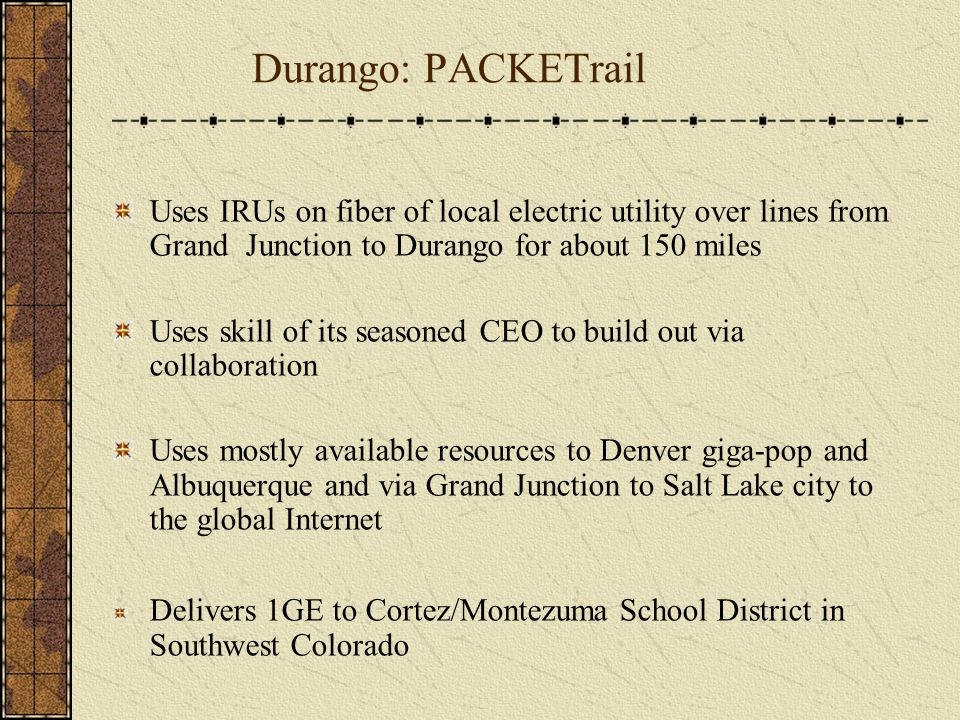 Durango: PACKETrail Uses IRUs on fiber of local electric utility over lines from Grand Junction to Durango for about 150 miles Uses skill of its seasoned CEO to build out via collaboration Uses mostly available resources to Denver giga-pop and Albuquerque and via Grand Junction to Salt Lake city to the global Internet Delivers 1GE to Cortez/Montezuma School District in Southwest Colorado
