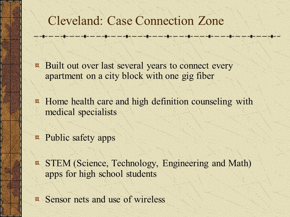 Cleveland: Case Connection Zone Built out over last several years to connect every apartment on a city block with one gig fiber Home health care and high definition counseling with medical specialists Public safety apps STEM (Science, Technology, Engineering and Math) apps for high school students Sensor nets and use of wireless
