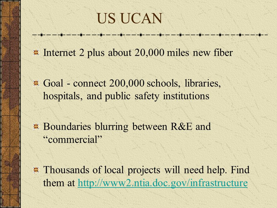 US UCAN Internet 2 plus about 20,000 miles new fiber Goal - connect 200,000 schools, libraries, hospitals, and public safety institutions Boundaries blurring between R&E and commercial Thousands of local projects will need help.