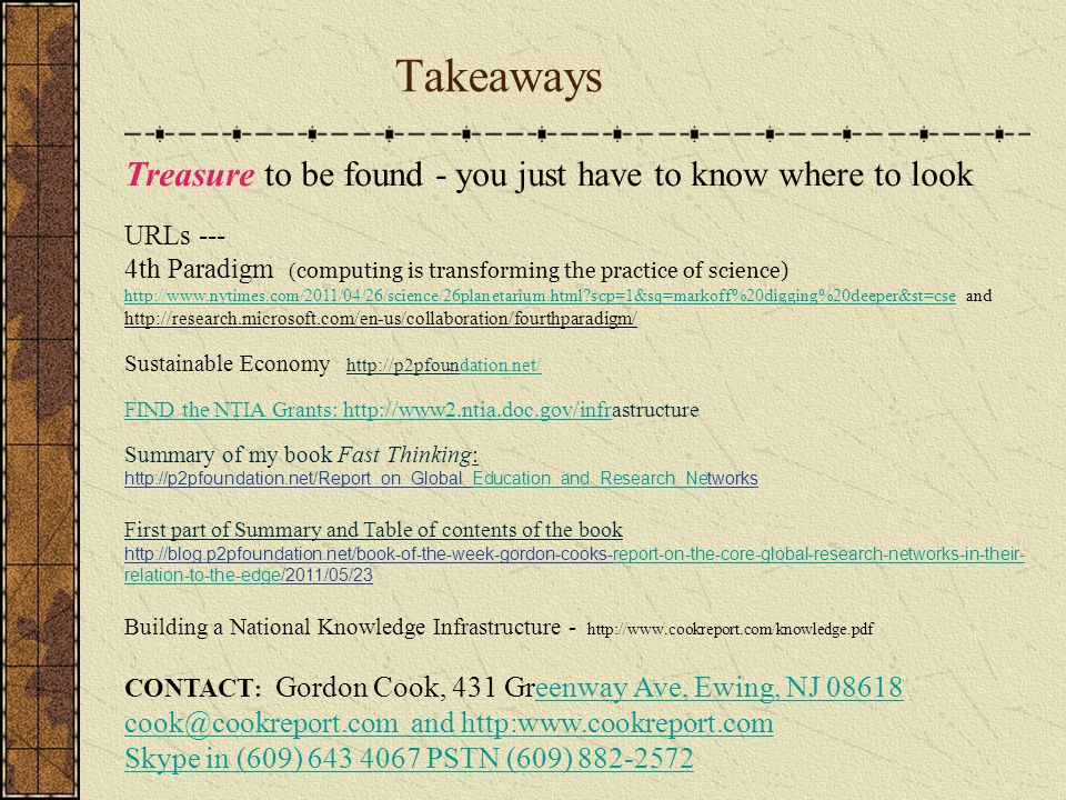 Takeaways its an operating system because it is an environment where the network operators in cooperation with each other make their own rules for the use of devices, machines, peripherals, data, applications without the restraint a centralized profit center its a collaboration systems Treasure to be found - you just have to know where to look URLs --- 4th Paradigm ( computing is transforming the practice of science) http://www.nytimes.com/2011/04/26/science/26planetarium.html scp=1&sq=markoff%20digging%20deeper&st=csehttp://www.nytimes.com/2011/04/26/science/26planetarium.html scp=1&sq=markoff%20digging%20deeper&st=cse and http://research.microsoft.com/en-us/collaboration/fourthparadigm/ Sustainable Economy http://p2pfoundation.net/dation.net/ FIND the NTIA Grants: http://www2.ntia.doc.gov/infrFIND the NTIA Grants: http://www2.ntia.doc.gov/infrastructure Summary of my book Fast Thinking: http://p2pfoundation.net/Report_on_Global_Education_and_Research_NetworksEducation_and_Research_Ne First part of Summary and Table of contents of the book http://blog.p2pfoundation.net/book-of-the-week-gordon-cooks-report-on-the-core-global-research-networks-in-their- relation-to-the-edge/2011/05/23report-on-the-core-global-research-networks-in-their- relation-to-the-edge Building a National Knowledge Infrastructure - http://www.cookreport.com/knowledge.pdf CONTACT : Gordon Cook, 431 Greenway Ave, Ewing, NJ 08618eenway Ave, Ewing, NJ 08618 cook@cookreport.com and http:www.cookreport.com Skype in (609) 643 4067 PSTN (609) 882-2572
