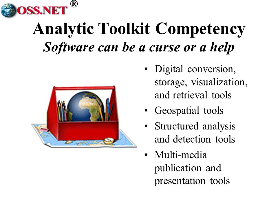 ® Analytic Toolkit Competency Software can be a curse or a help Digital conversion, storage, visualization, and retrieval tools Geospatial tools Structured analysis and detection tools Multi-media publication and presentation tools