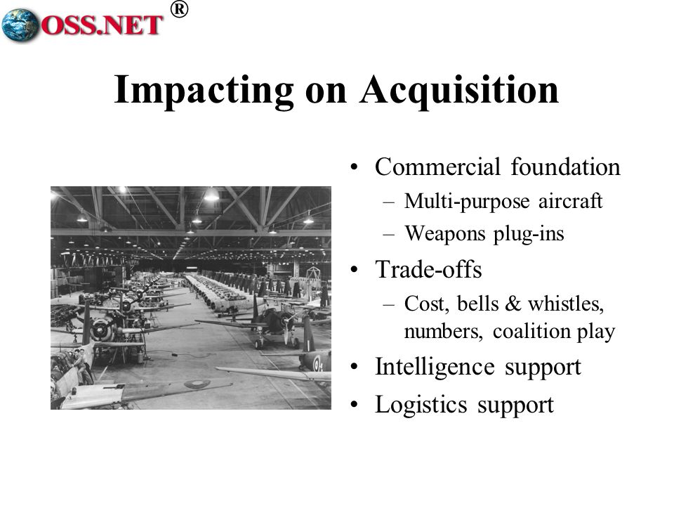 ® Impacting on Acquisition Commercial foundation –Multi-purpose aircraft –Weapons plug-ins Trade-offs –Cost, bells & whistles, numbers, coalition play Intelligence support Logistics support