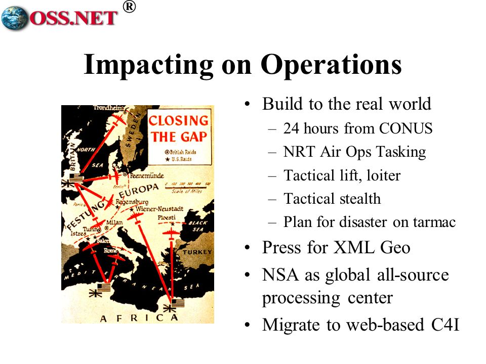 ® Impacting on Operations Build to the real world –24 hours from CONUS –NRT Air Ops Tasking –Tactical lift, loiter –Tactical stealth –Plan for disaster on tarmac Press for XML Geo NSA as global all-source processing center Migrate to web-based C4I