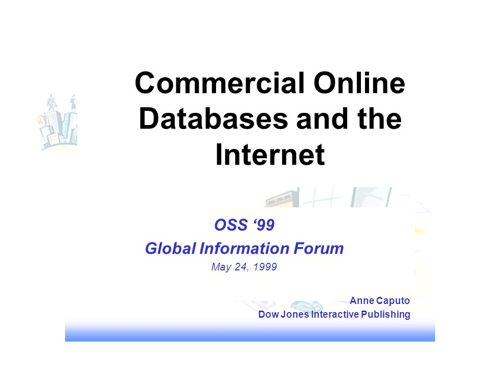 Commercial Online Databases and the Internet OSS 99 Global Information Forum May 24, 1999 Anne Caputo Dow Jones Interactive Publishing