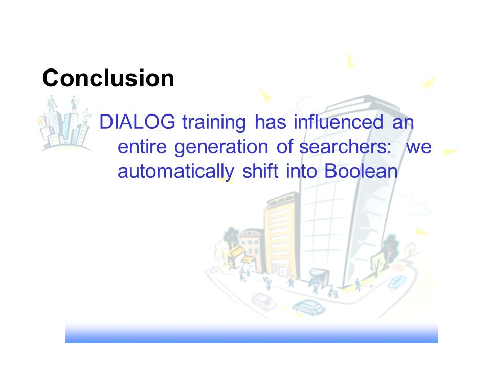 Conclusion DIALOG training has influenced an entire generation of searchers: we automatically shift into Boolean