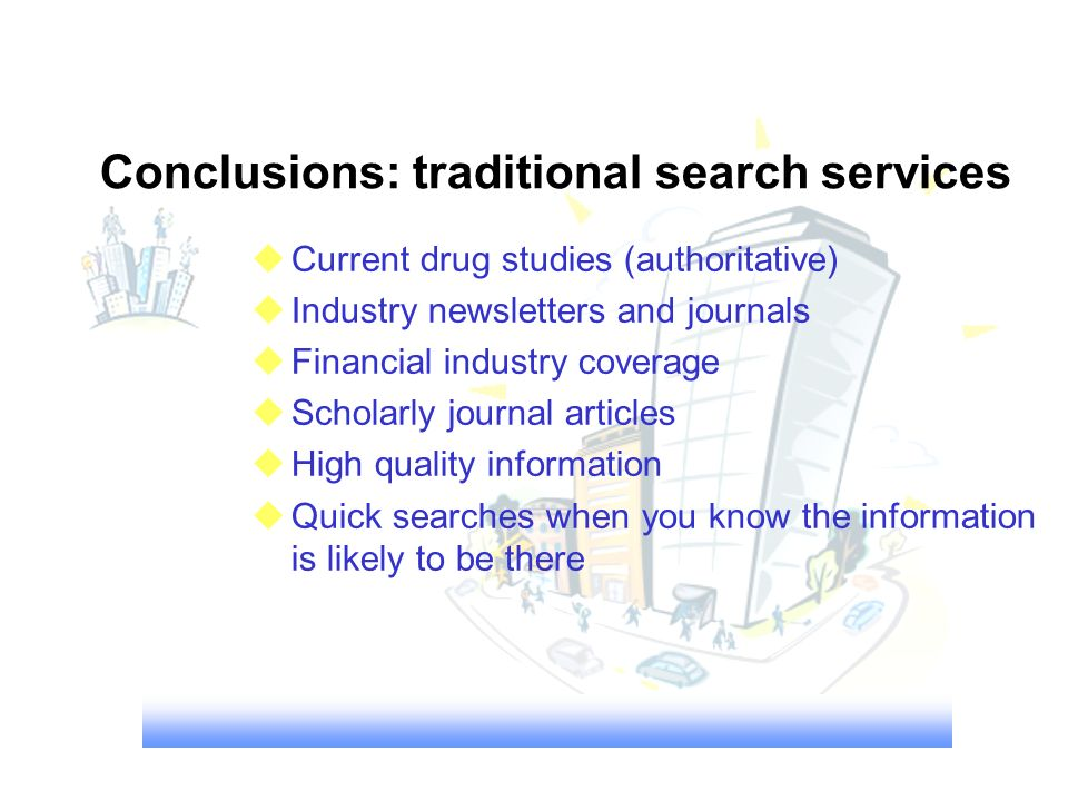 Conclusions: traditional search services uCurrent drug studies (authoritative) uIndustry newsletters and journals uFinancial industry coverage uSchola