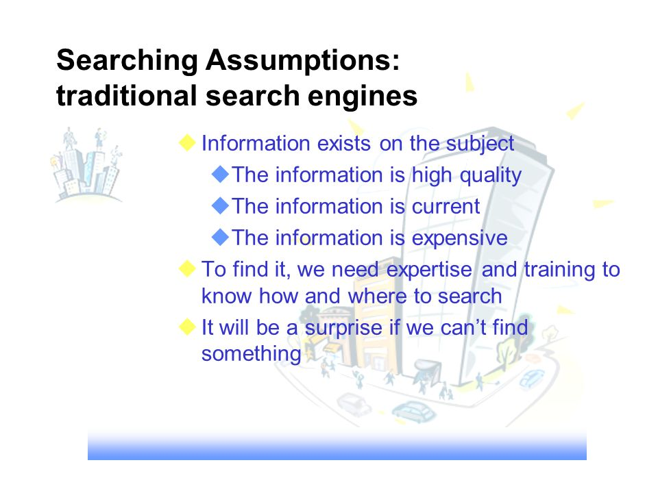 Searching Assumptions: traditional search engines Information exists on the subject The information is high quality The information is current The inf