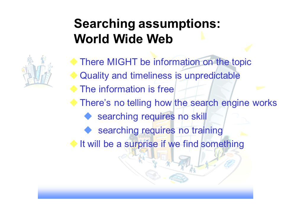 Searching assumptions: World Wide Web There MIGHT be information on the topic Quality and timeliness is unpredictable The information is free Theres no telling how the search engine works searching requires no skill searching requires no training It will be a surprise if we find something