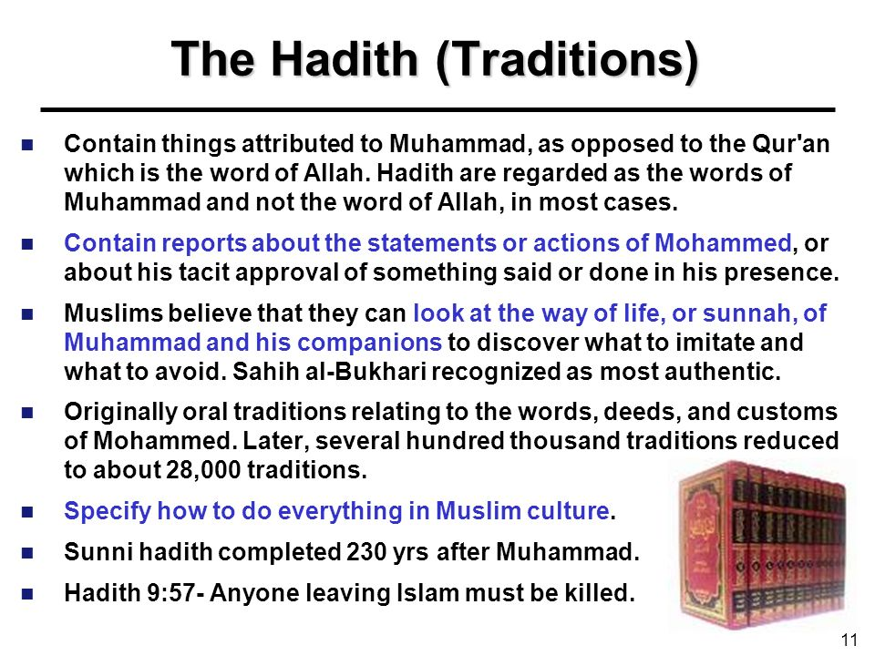 The Hadith (Traditions) Contain things attributed to Muhammad, as opposed to the Qur'an which is the word of Allah. Hadith are regarded as the words o