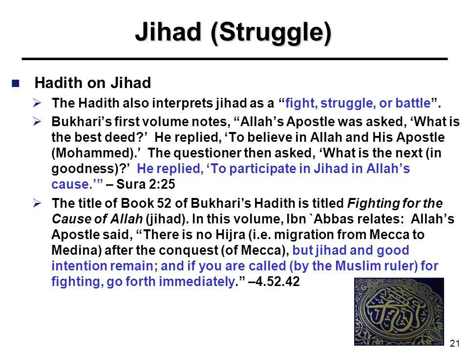 Jihad (Struggle) Hadith on Jihad The Hadith also interprets jihad as a fight, struggle, or battle. Bukharis first volume notes, Allahs Apostle was ask