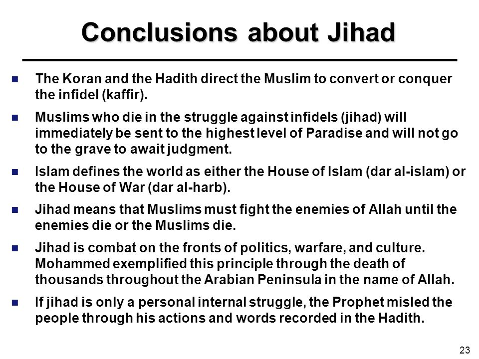 Conclusions about Jihad The Koran and the Hadith direct the Muslim to convert or conquer the infidel (kaffir). Muslims who die in the struggle against