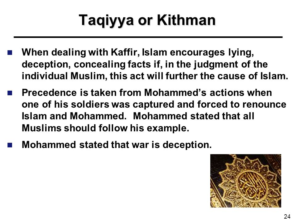 Taqiyya or Kithman When dealing with Kaffir, Islam encourages lying, deception, concealing facts if, in the judgment of the individual Muslim, this ac