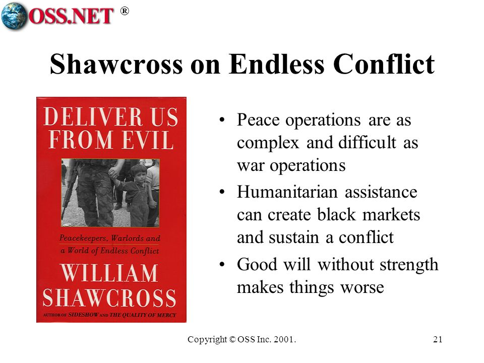 ® Copyright © OSS Inc. 2001.21 Shawcross on Endless Conflict Peace operations are as complex and difficult as war operations Humanitarian assistance c