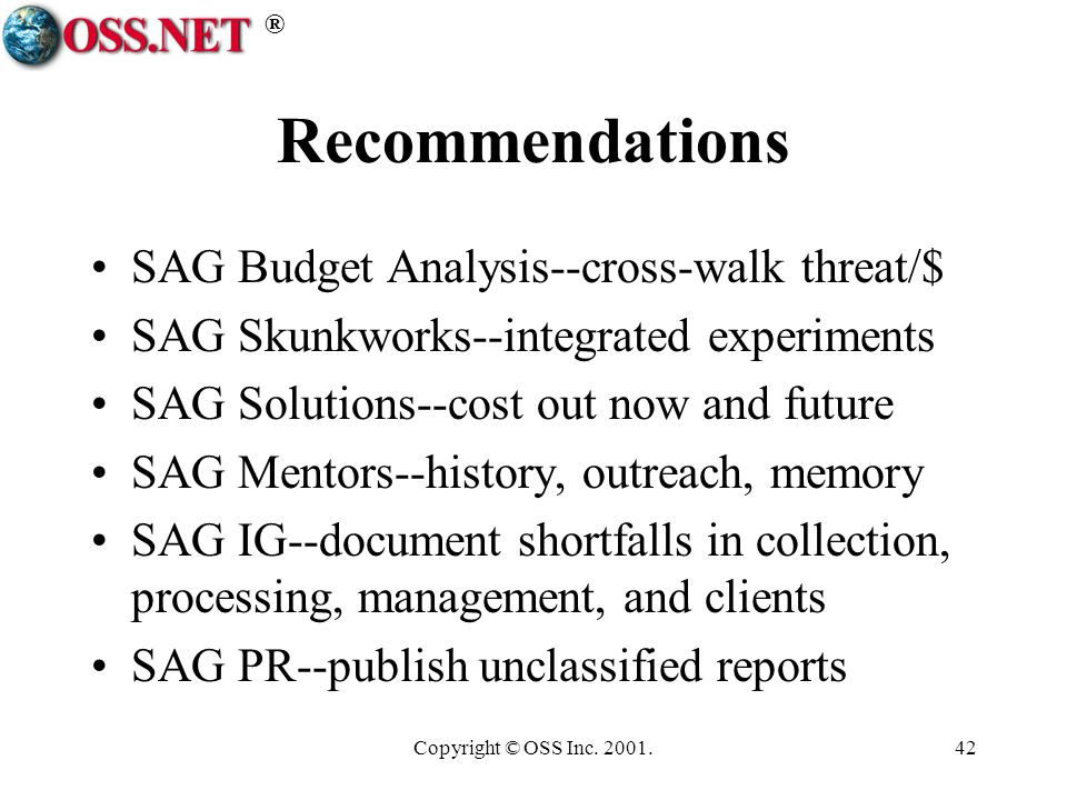 ® Copyright © OSS Inc. 2001.42 Recommendations SAG Budget Analysis--cross-walk threat/$ SAG Skunkworks--integrated experiments SAG Solutions--cost out