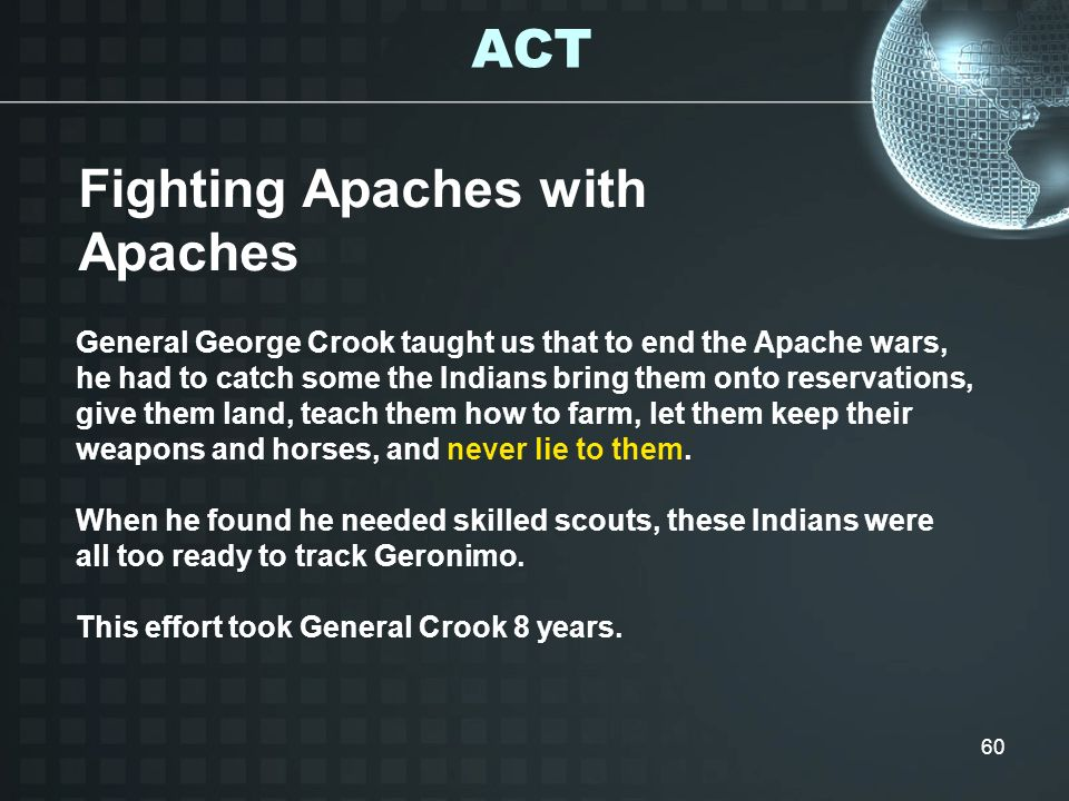 60 General George Crook taught us that to end the Apache wars, he had to catch some the Indians bring them onto reservations, give them land, teach th
