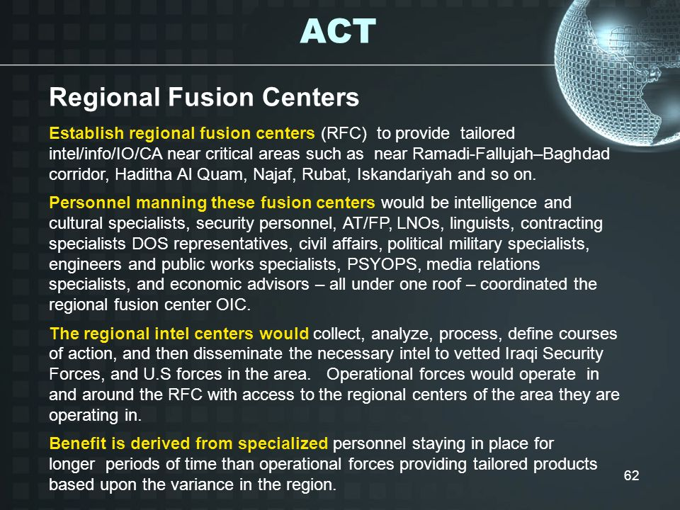 62 Establish regional fusion centers (RFC) to provide tailored intel/info/IO/CA near critical areas such as near Ramadi-Fallujah–Baghdad corridor, Had