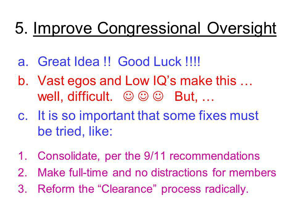5. Improve Congressional Oversight a.Great Idea !! Good Luck !!!! b.Vast egos and Low IQs make this … well, difficult. But, … c.It is so important tha
