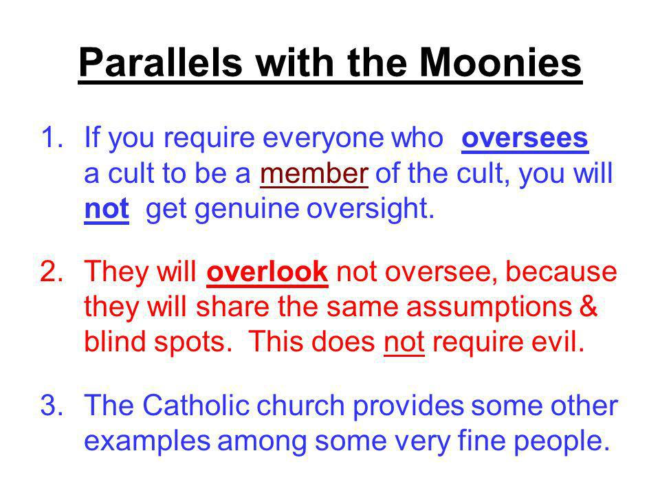 Parallels with the Moonies 1.If you require everyone who oversees a cult to be a member of the cult, you will not get genuine oversight.