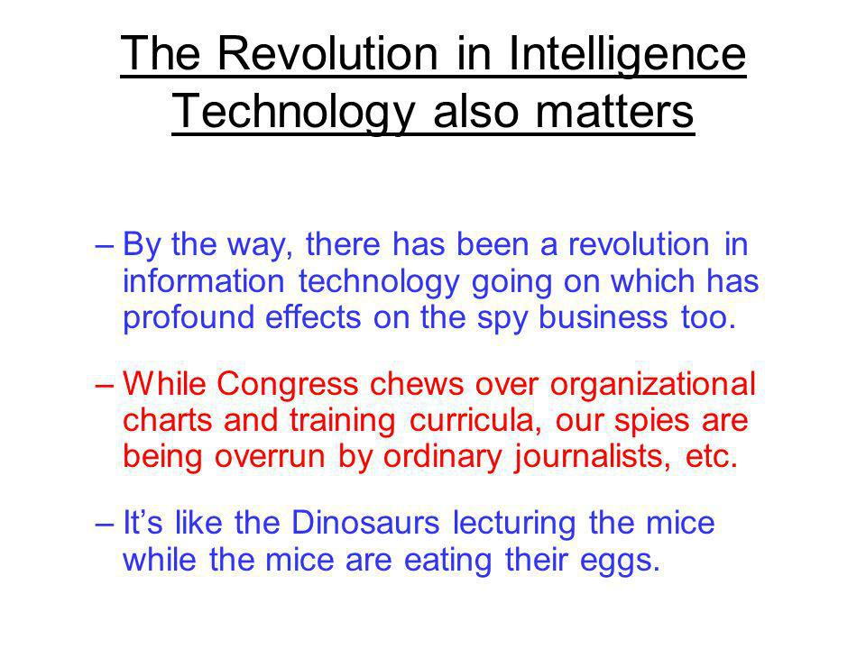 The Revolution in Intelligence Technology also matters –By the way, there has been a revolution in information technology going on which has profound effects on the spy business too.