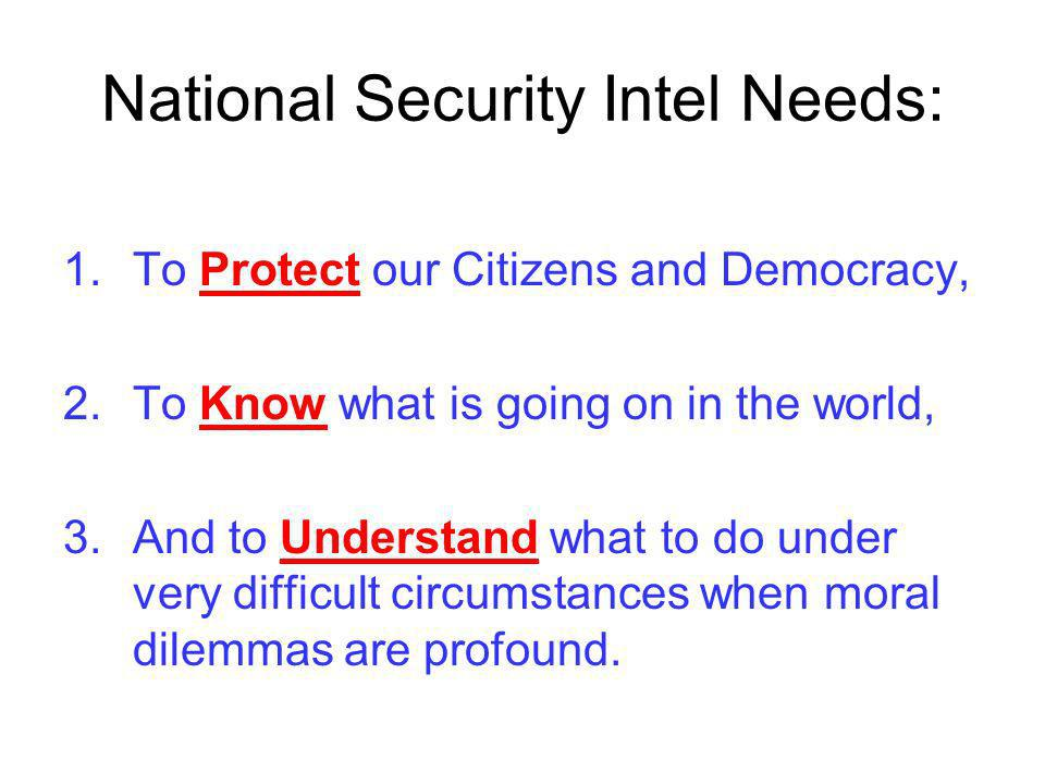 National Security Intel Needs: 1.To Protect our Citizens and Democracy, 2.To Know what is going on in the world, 3.And to Understand what to do under