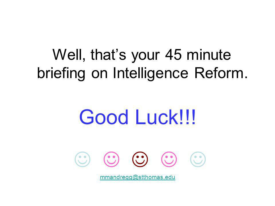 Well, thats your 45 minute briefing on Intelligence Reform. Good Luck!!! mmandregg@stthomas.edu