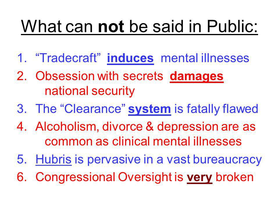What can not be said in Public: 1.Tradecraft induces mental illnesses 2.Obsession with secrets damages national security 3.The Clearance system is fat