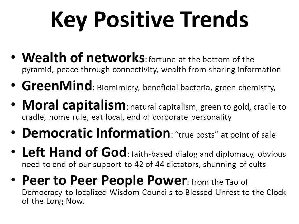 Key Positive Trends Wealth of networks : fortune at the bottom of the pyramid, peace through connectivity, wealth from sharing information GreenMind : Biomimicry, beneficial bacteria, green chemistry, Moral capitalism : natural capitalism, green to gold, cradle to cradle, home rule, eat local, end of corporate personality Democratic Information : true costs at point of sale Left Hand of God : faith-based dialog and diplomacy, obvious need to end of our support to 42 of 44 dictators, shunning of cults Peer to Peer People Power : from the Tao of Democracy to localized Wisdom Councils to Blessed Unrest to the Clock of the Long Now.