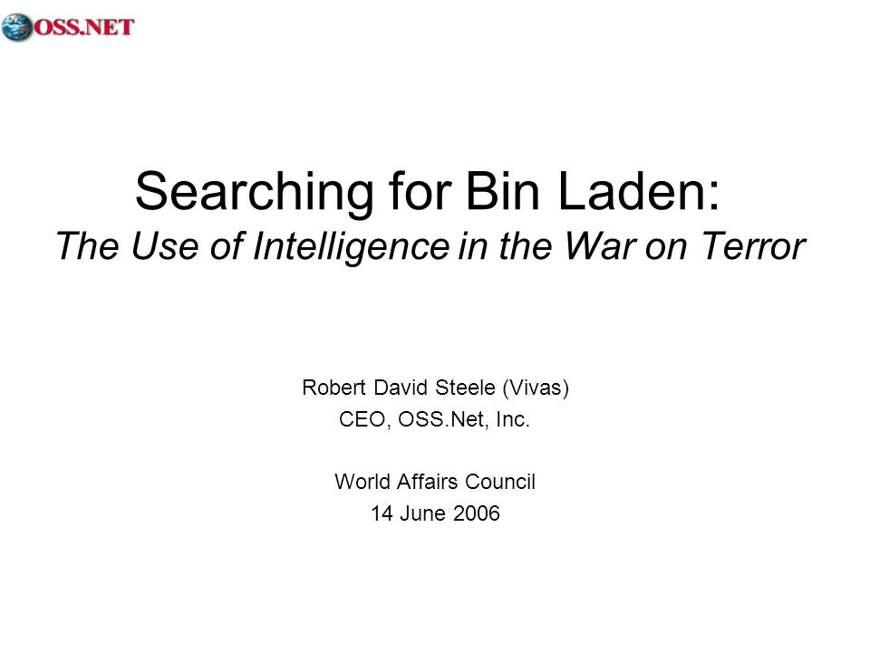Searching for Bin Laden: The Use of Intelligence in the War on Terror Robert David Steele (Vivas) CEO, OSS.Net, Inc.