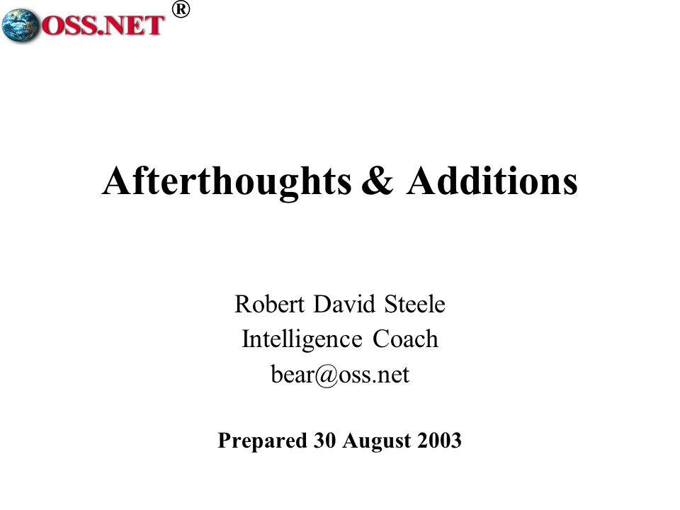 ® Afterthoughts & Additions Robert David Steele Intelligence Coach bear@oss.net Prepared 30 August 2003